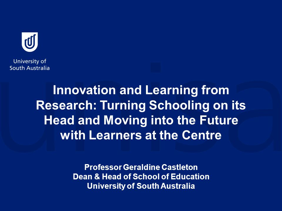 Innovation and Learning from Research: Turning Schooling on its Head and Moving into the Future with Learners at the Centre Professor Geraldine Castleton Dean & Head of School of Education University of South Australia