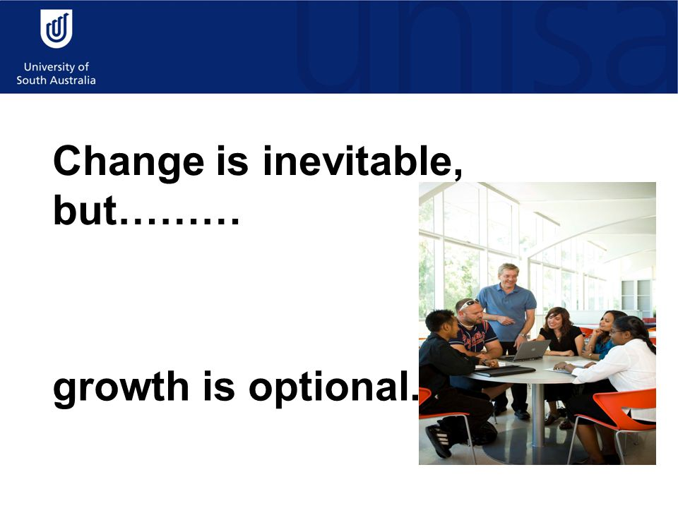 Change is inevitable, but……… growth is optional.