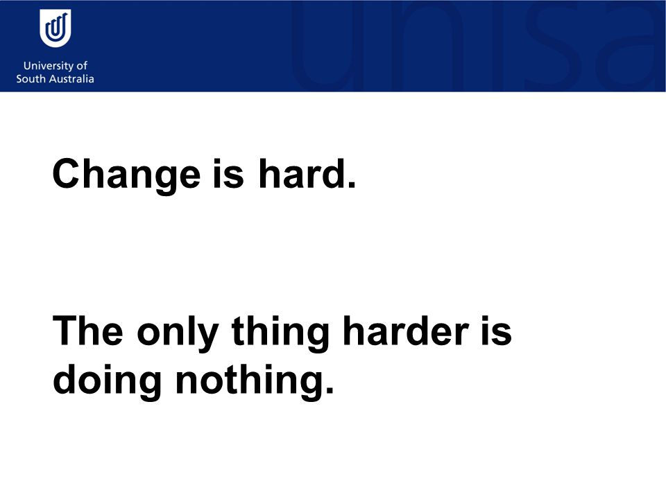 Change is hard. The only thing harder is doing nothing.