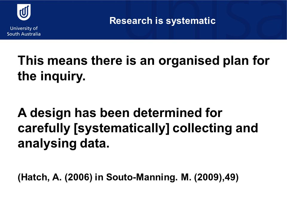 Research is systematic This means there is an organised plan for the inquiry.