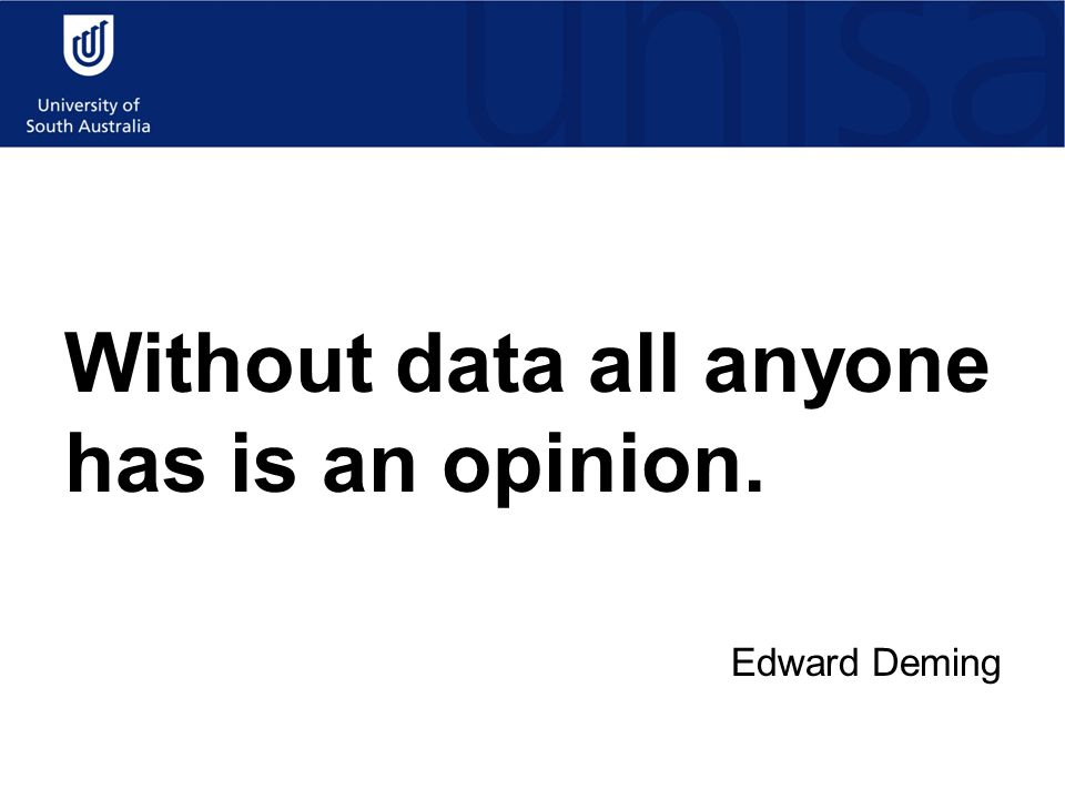 Without data all anyone has is an opinion. Edward Deming
