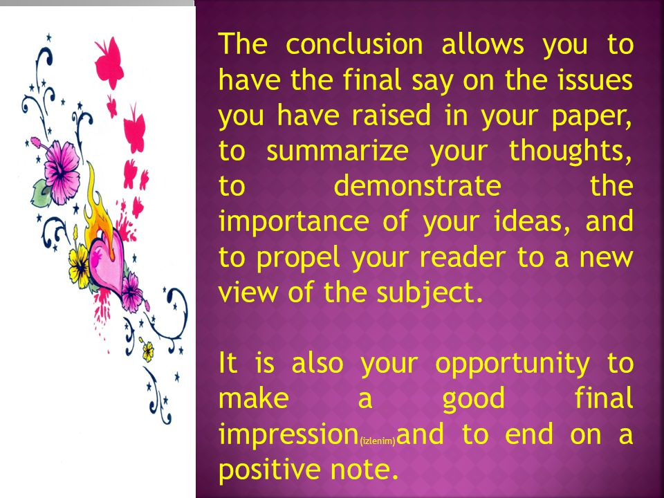 The conclusion allows you to have the final say on the issues you have raised in your paper, to summarize your thoughts, to demonstrate the importance of your ideas, and to propel your reader to a new view of the subject.