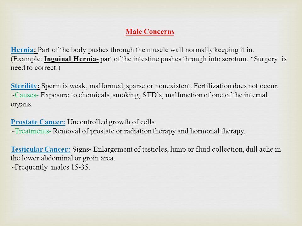Male Concerns Hernia: Part of the body pushes through the muscle wall normally keeping it in.