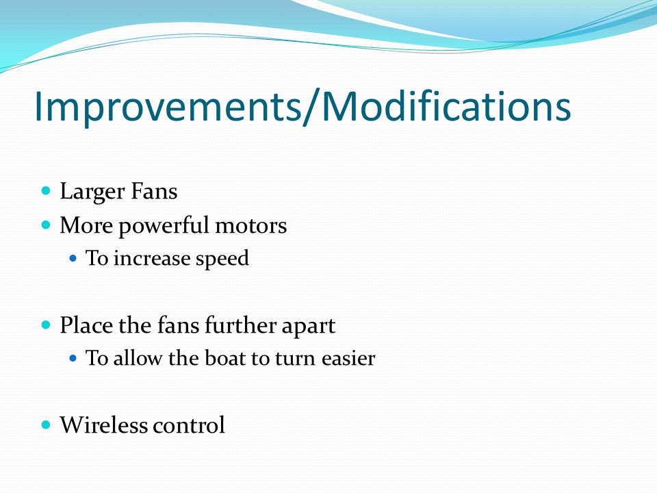 Improvements/Modifications Larger Fans More powerful motors To increase speed Place the fans further apart To allow the boat to turn easier Wireless control