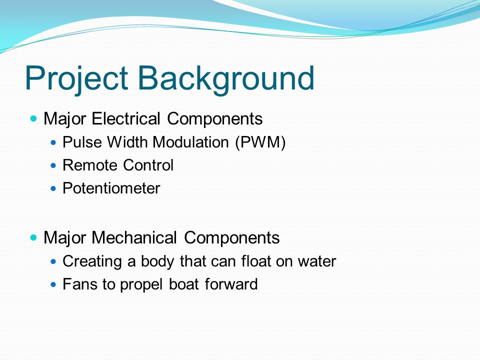 Project Background Major Electrical Components Pulse Width Modulation (PWM) Remote Control Potentiometer Major Mechanical Components Creating a body that can float on water Fans to propel boat forward