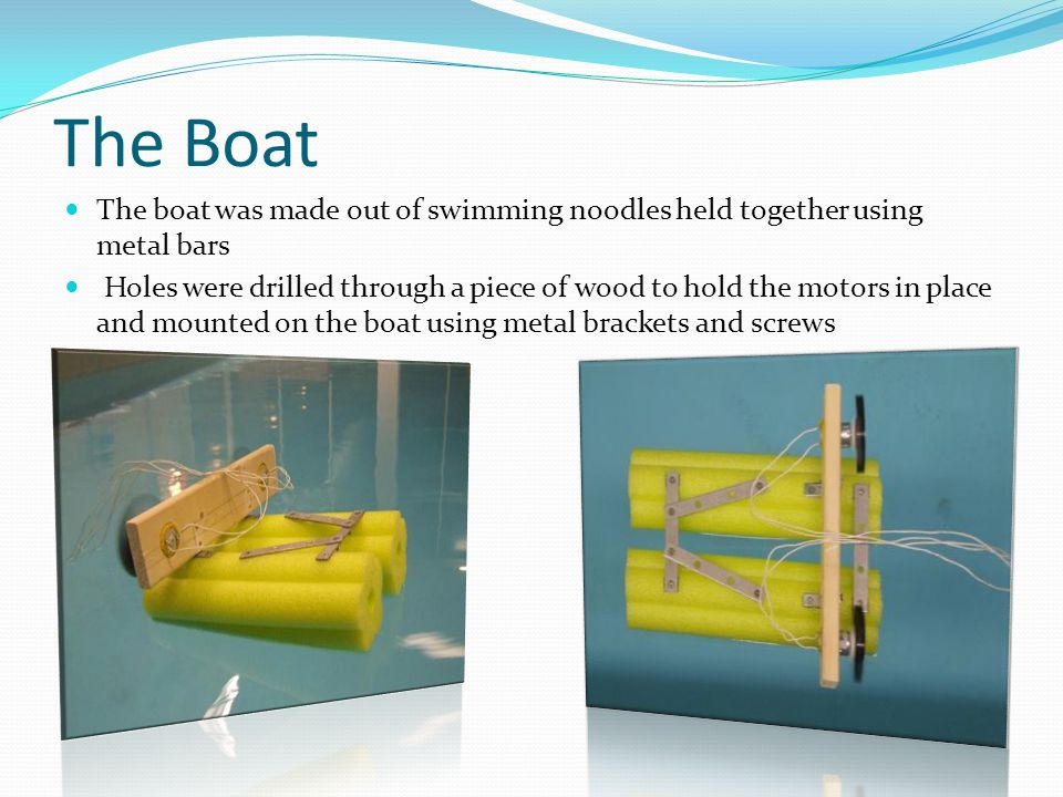 The Boat The boat was made out of swimming noodles held together using metal bars Holes were drilled through a piece of wood to hold the motors in place and mounted on the boat using metal brackets and screws