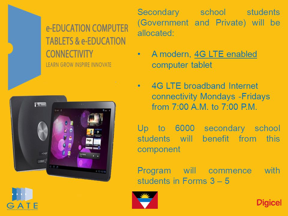 Secondary school students (Government and Private) will be allocated: A modern, 4G LTE enabled computer tablet 4G LTE broadband Internet connectivity Mondays -Fridays from 7:00 A.M.
