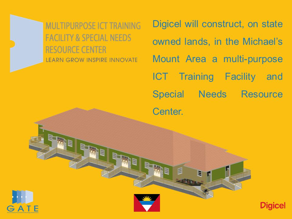 Digicel will construct, on state owned lands, in the Michael's Mount Area a multi-purpose ICT Training Facility and Special Needs Resource Center.