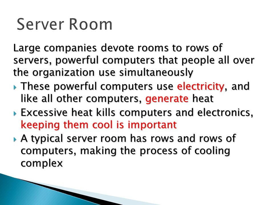 Large companies devote rooms to rows of servers, powerful computers that people all over the organization use simultaneously  These powerful computers use electricity, and like all other computers, generate heat  Excessive heat kills computers and electronics, keeping them cool is important  A typical server room has rows and rows of computers, making the process of cooling complex