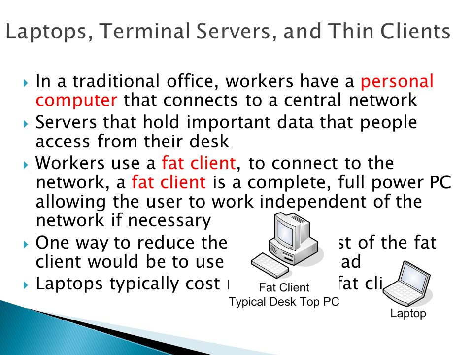  In a traditional office, workers have a personal computer that connects to a central network  Servers that hold important data that people access from their desk  Workers use a fat client, to connect to the network, a fat client is a complete, full power PC allowing the user to work independent of the network if necessary  One way to reduce the electrical cost of the fat client would be to use laptops instead  Laptops typically cost more than a fat client