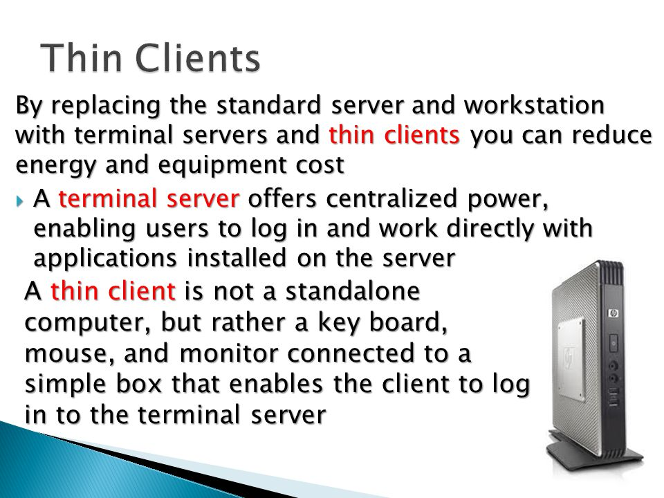 By replacing the standard server and workstation with terminal servers and thin clients you can reduce energy and equipment cost  A terminal server offers centralized power, enabling users to log in and work directly with applications installed on the server A thin client is not a standalone computer, but rather a key­ board, mouse, and monitor connected to a simple box that enables the client to log in to the terminal server