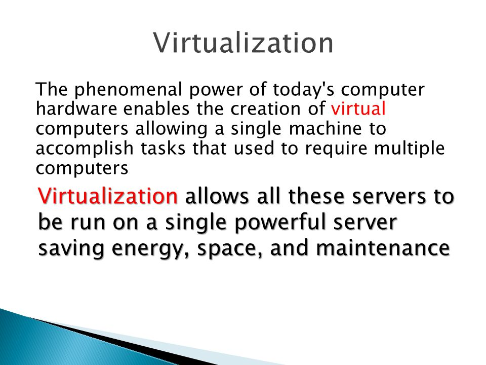 The phenomenal power of today s computer hardware enables the creation of virtual computers allowing a single machine to accomplish tasks that used to require multiple computers Consider what servers do: ◦ Making accessible stored data - File server ◦ Servers can run programs that users across the network can access - Application servers ◦ Servers host Web Sites ◦ Enable users to send and receive e-mail ◦ Instant messages Virtualization allows all these servers to be run on a single powerful server saving energy, space, and maintenance