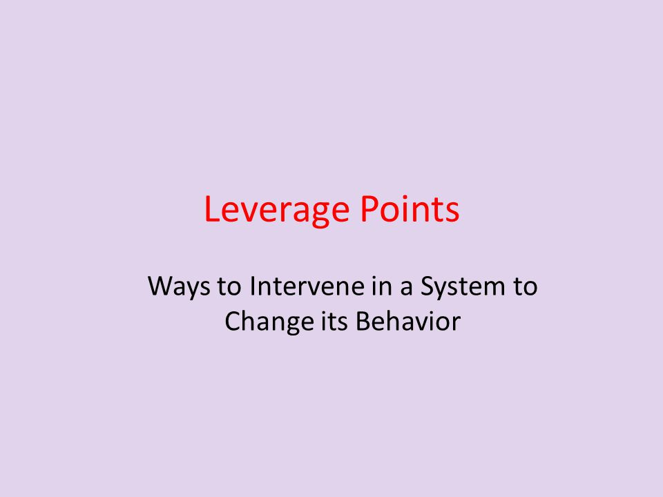 Leverage Points Ways to Intervene in a System to Change its Behavior