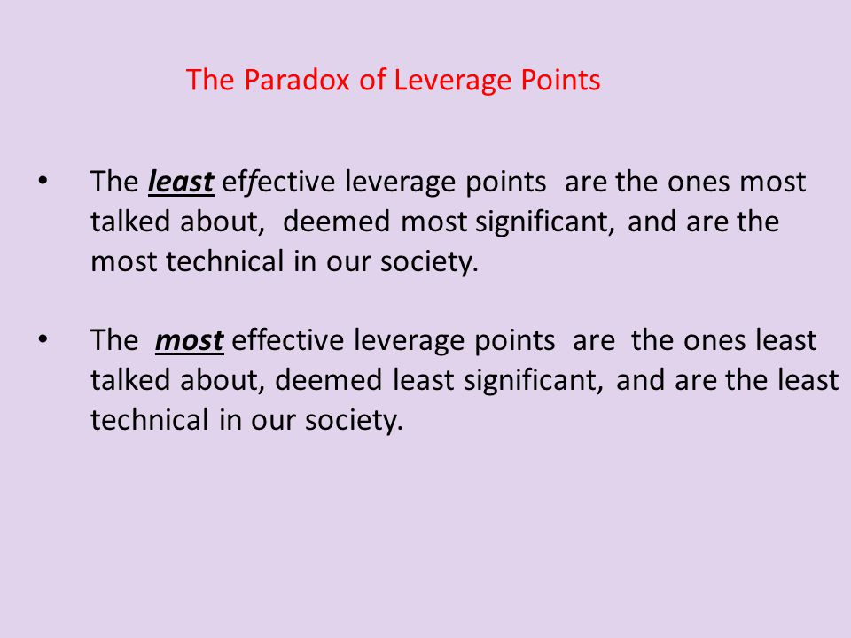 The least effective leverage points are the ones most talked about, deemed most significant, and are the most technical in our society. The most effec