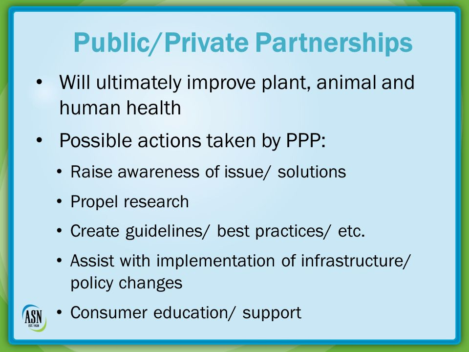 Will ultimately improve plant, animal and human health Possible actions taken by PPP: Raise awareness of issue/ solutions Propel research Create guidelines/ best practices/ etc.