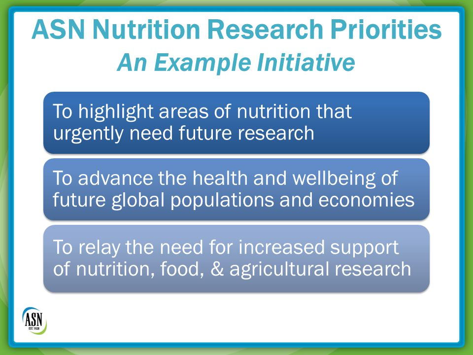 ASN Nutrition Research Priorities An Example Initiative To highlight areas of nutrition that urgently need future research To advance the health and wellbeing of future global populations and economies To relay the need for increased support of nutrition, food, & agricultural research