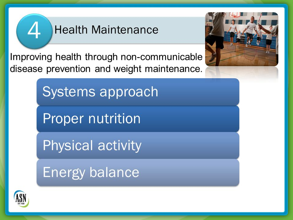 Proper nutritionSystems approachPhysical activityEnergy balance Health Maintenance 4 Improving health through non-communicable disease prevention and weight maintenance.