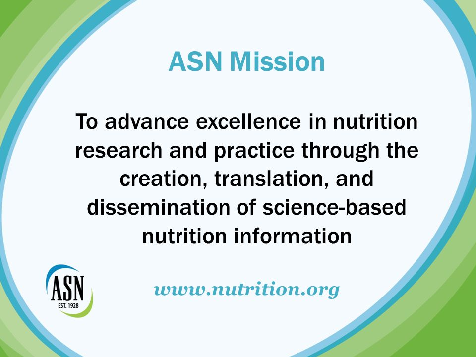 ASN At-A-Glance Established in 19285,000+ members worldwide in 60+ countries ASN's Scientific Sessions: 3,000+ scientists from 45+ countries Publisher of American Journal of Clinical Nutrition (AJCN), Journal of Nutrition & Advances in Nutrition Headquartered in Bethesda, Maryland