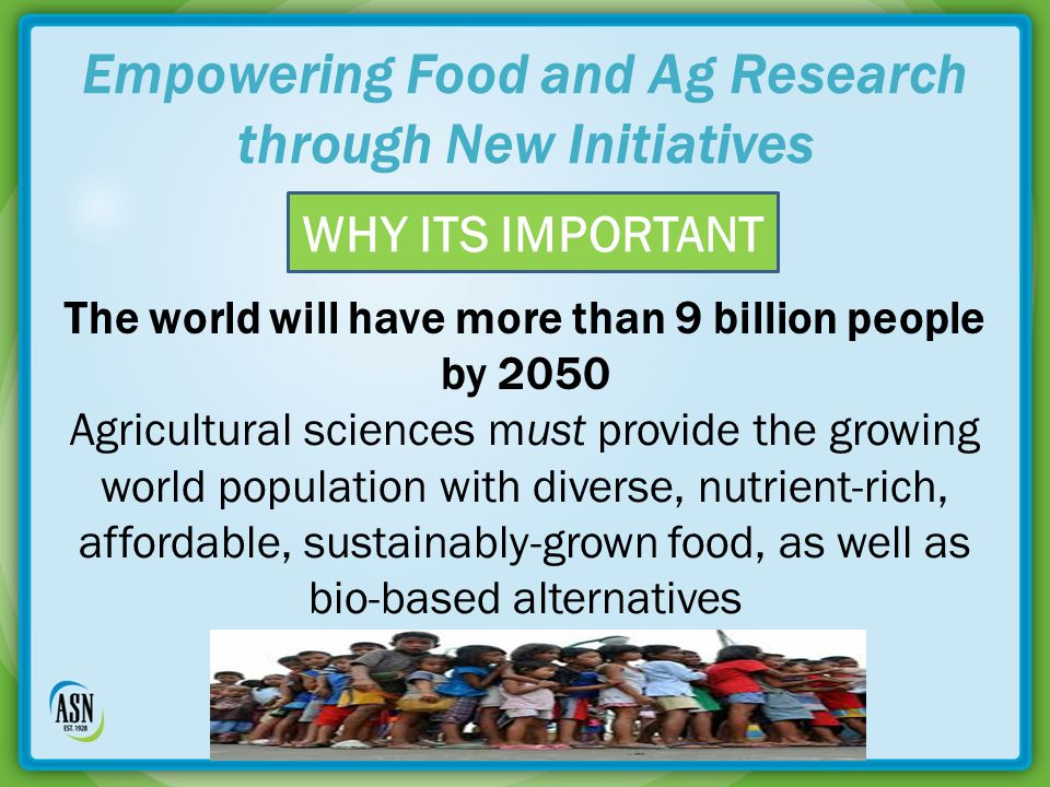 Empowering Food and Ag Research through New Initiatives The world will have more than 9 billion people by 2050 Agricultural sciences must provide the growing world population with diverse, nutrient-rich, affordable, sustainably-grown food, as well as bio-based alternatives WHY ITS IMPORTANT