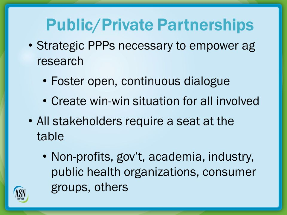 Strategic PPPs necessary to empower ag research Foster open, continuous dialogue Create win-win situation for all involved All stakeholders require a seat at the table Non-profits, gov't, academia, industry, public health organizations, consumer groups, others Public/Private Partnerships