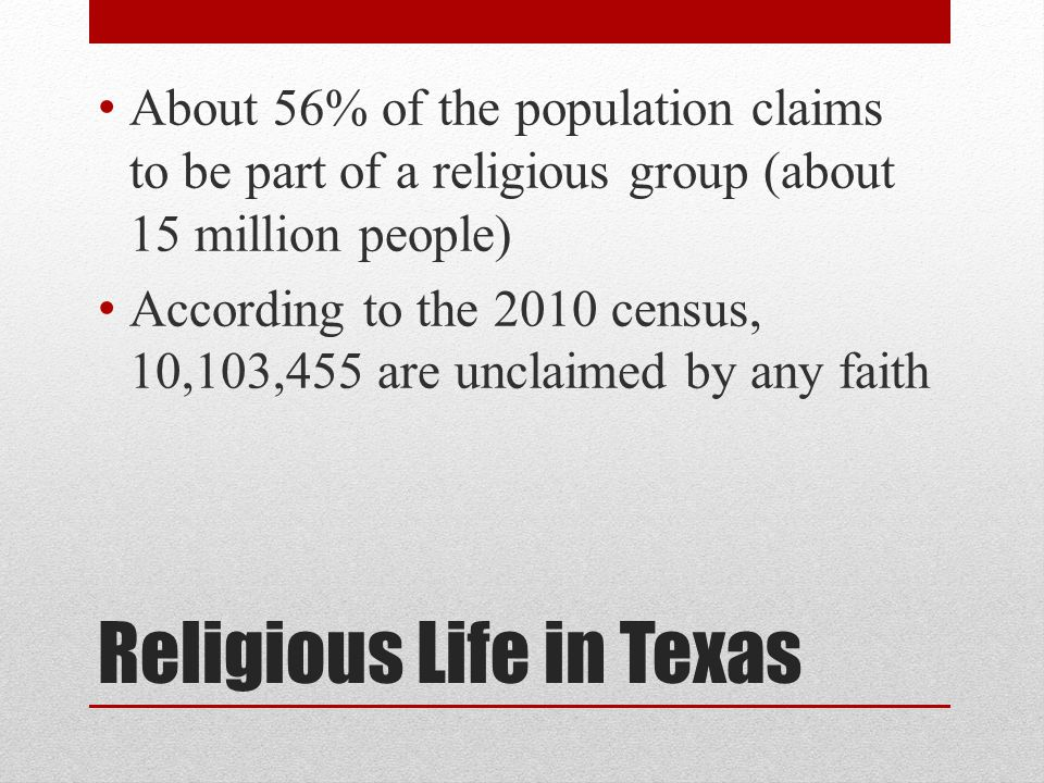 Religious Life in Texas About 56% of the population claims to be part of a religious group (about 15 million people) According to the 2010 census, 10,103,455 are unclaimed by any faith