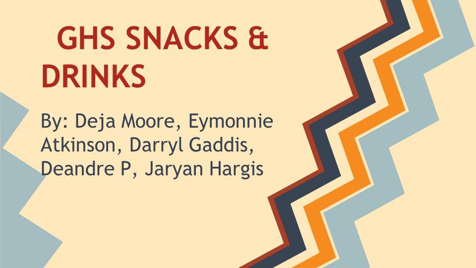 GHS SNACKS & DRINKS By: Deja Moore, Eymonnie Atkinson, Darryl Gaddis, Deandre P, Jaryan Hargis