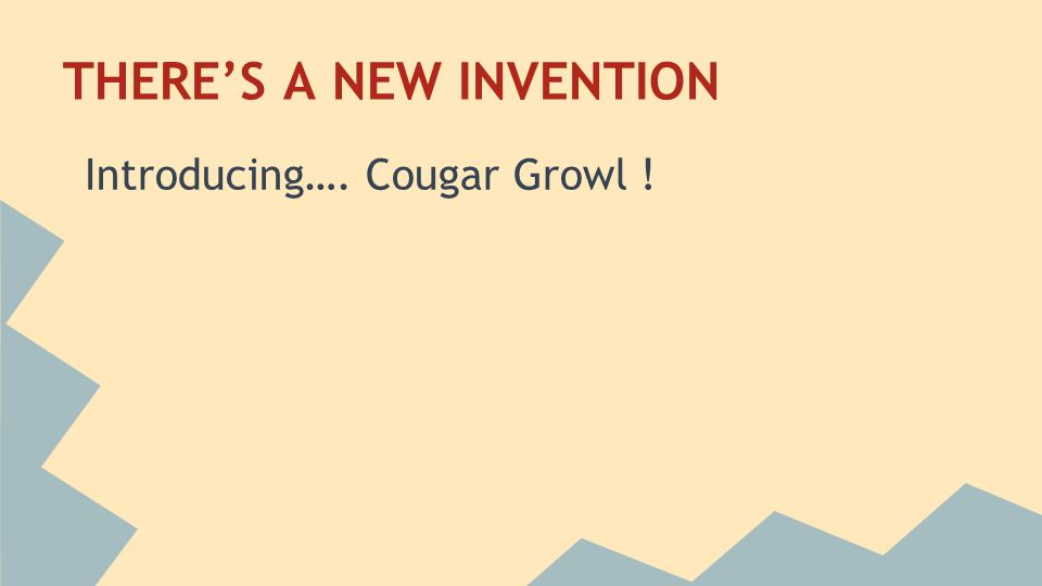THERE'S A NEW INVENTION Introducing…. Cougar Growl !
