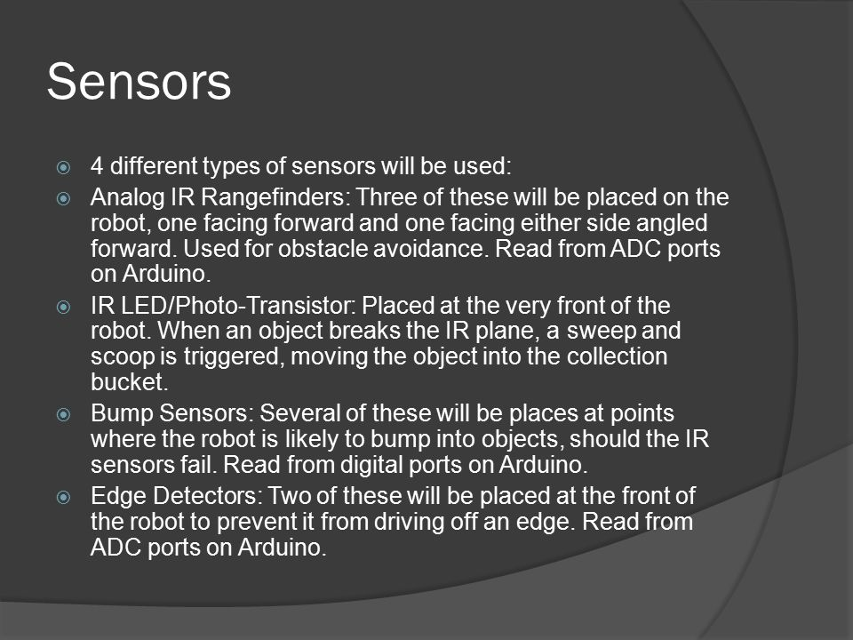 Sensors  4 different types of sensors will be used:  Analog IR Rangefinders: Three of these will be placed on the robot, one facing forward and one facing either side angled forward.