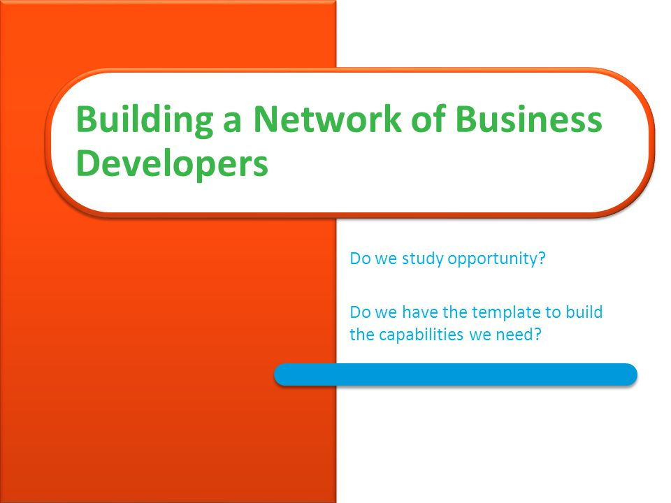 Do we study opportunity. Do we have the template to build the capabilities we need.