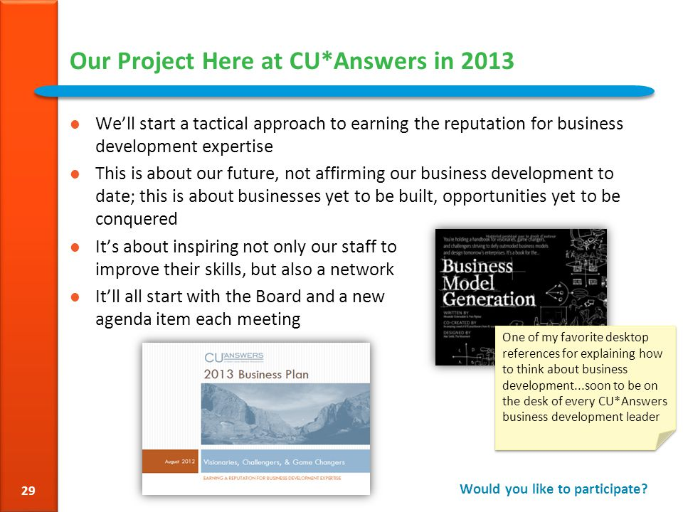 Our Project Here at CU*Answers in 2013 We'll start a tactical approach to earning the reputation for business development expertise This is about our future, not affirming our business development to date; this is about businesses yet to be built, opportunities yet to be conquered It's about inspiring not only our staff to improve their skills, but also a network It'll all start with the Board and a new agenda item each meeting Would you like to participate.