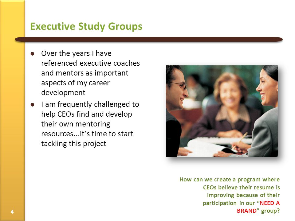 Over the years I have referenced executive coaches and mentors as important aspects of my career development I am frequently challenged to help CEOs find and develop their own mentoring resources...it's time to start tackling this project How can we create a program where CEOs believe their resume is improving because of their participation in our NEED A BRAND group.