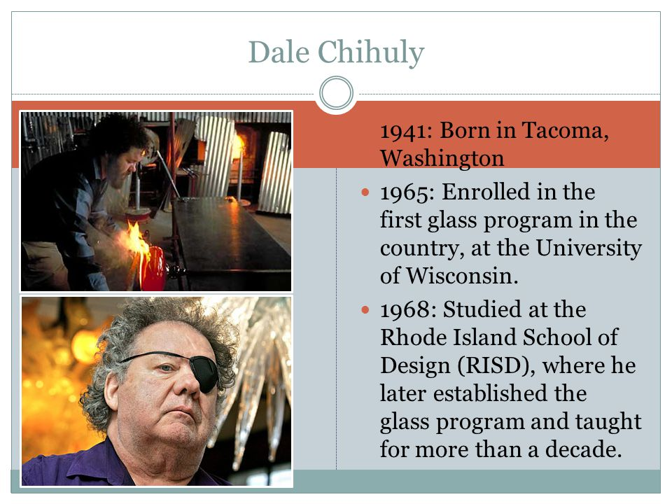 1941: Born in Tacoma, Washington 1965: Enrolled in the first glass program in the country, at the University of Wisconsin.