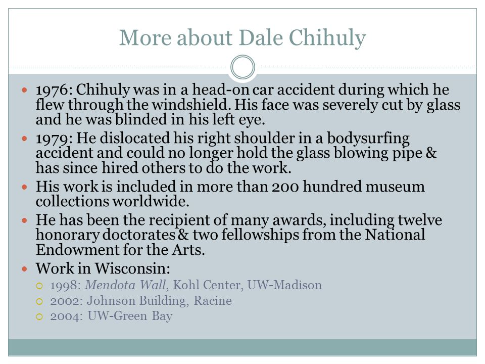 More about Dale Chihuly 1976: Chihuly was in a head-on car accident during which he flew through the windshield.