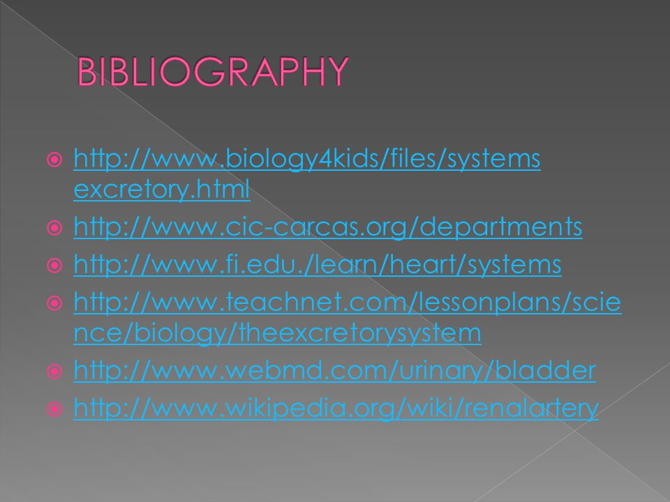  http://www.biology4kids/files/systems excretory.html http://www.biology4kids/files/systems excretory.html  http://www.cic-carcas.org/departments http://www.cic-carcas.org/departments  http://www.fi.edu./learn/heart/systems http://www.fi.edu./learn/heart/systems  http://www.teachnet.com/lessonplans/scie nce/biology/theexcretorysystem http://www.teachnet.com/lessonplans/scie nce/biology/theexcretorysystem  http://www.webmd.com/urinary/bladder http://www.webmd.com/urinary/bladder  http://www.wikipedia.org/wiki/renalartery http://www.wikipedia.org/wiki/renalartery