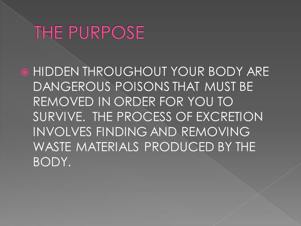  HIDDEN THROUGHOUT YOUR BODY ARE DANGEROUS POISONS THAT MUST BE REMOVED IN ORDER FOR YOU TO SURVIVE. THE PROCESS OF EXCRETION INVOLVES FINDING AND RE