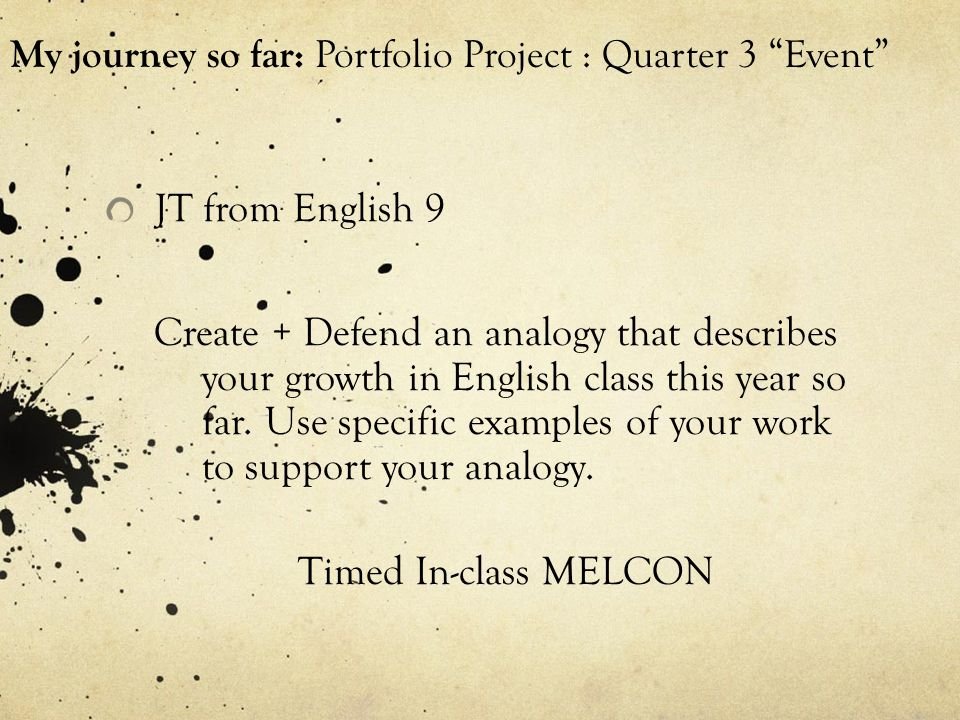 My journey so far: Portfolio Project : Quarter 3 Event JT from English 9 Create + Defend an analogy that describes your growth in English class this year so far.