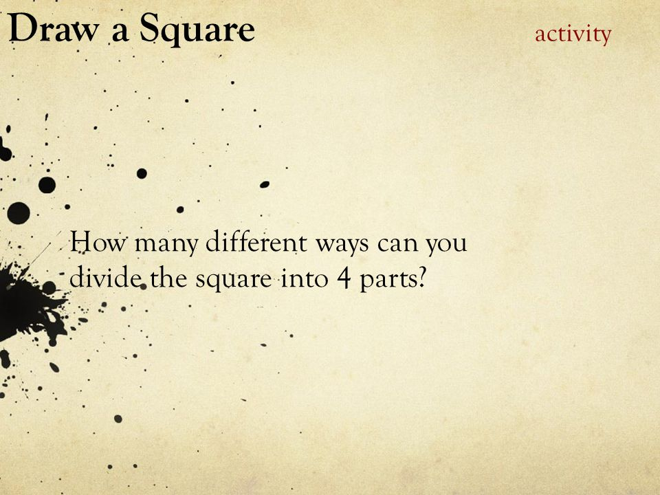 Draw a Square activity How many different ways can you divide the square into 4 parts?