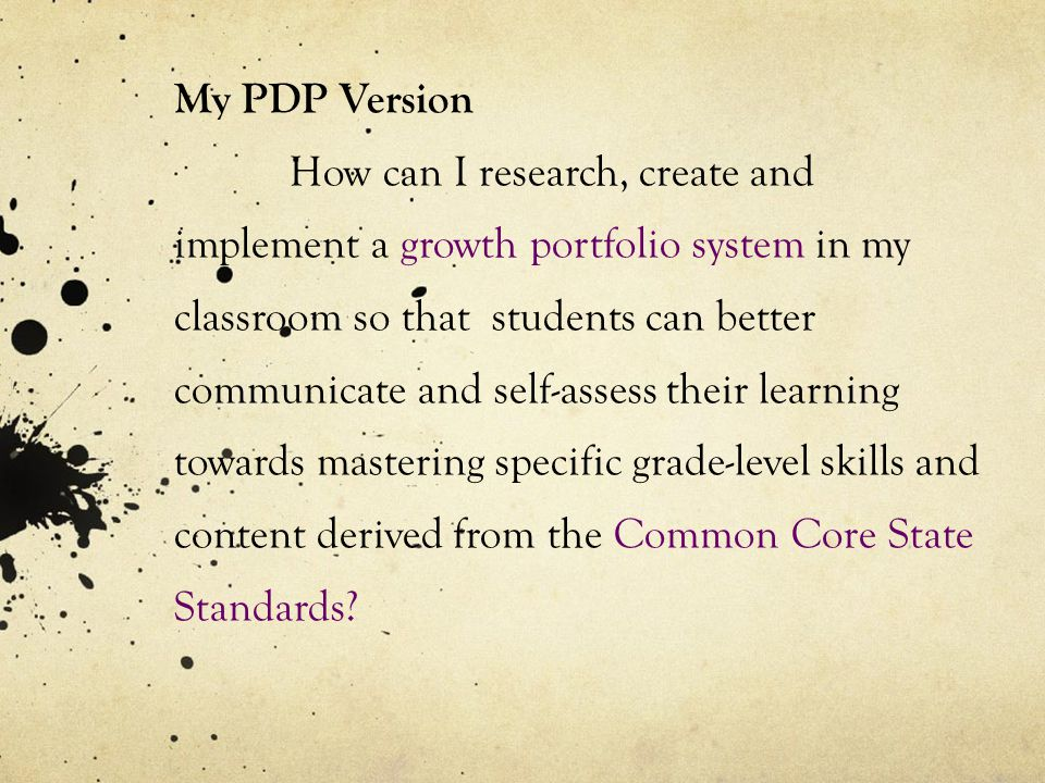 My PDP Version How can I research, create and implement a growth portfolio system in my classroom so that students can better communicate and self-ass