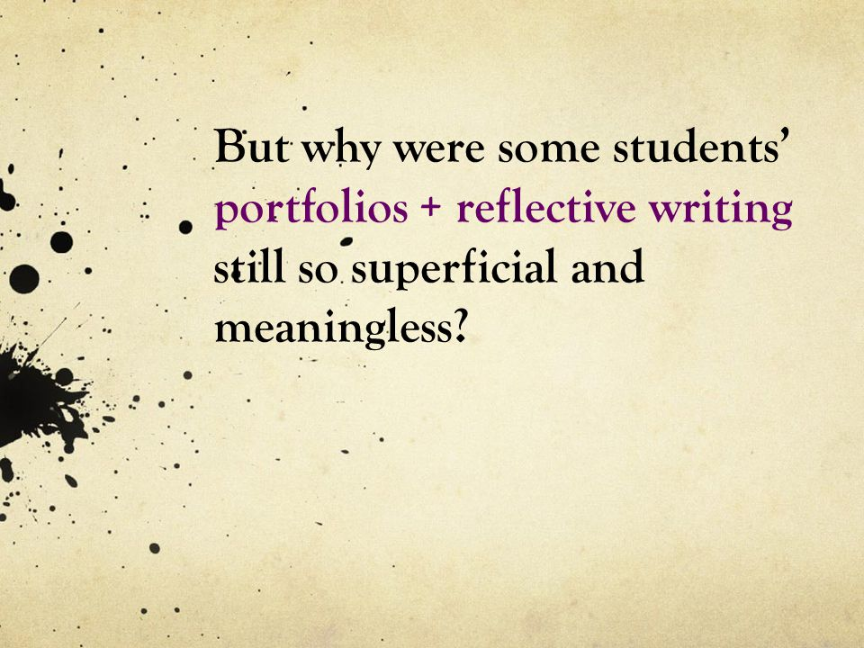But why were some students' portfolios + reflective writing still so superficial and meaningless?