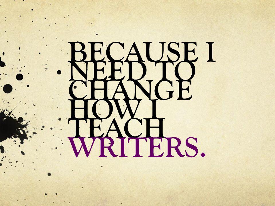 BECAUSE I NEED TO CHANGE HOW I TEACH WRITERS.