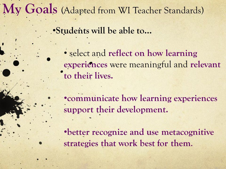 My Goals (Adapted from WI Teacher Standards) Students will be able to… select and reflect on how learning experiences were meaningful and relevant to their lives.