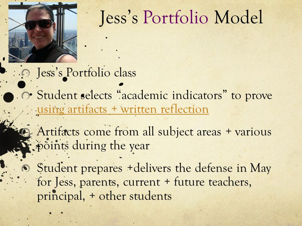 Jess's Portfolio Model Jess's Portfolio class Student selects academic indicators to prove using artifacts + written reflection using artifacts + written reflection Artifacts come from all subject areas + various points during the year Student prepares +delivers the defense in May for Jess, parents, current + future teachers, principal, + other students