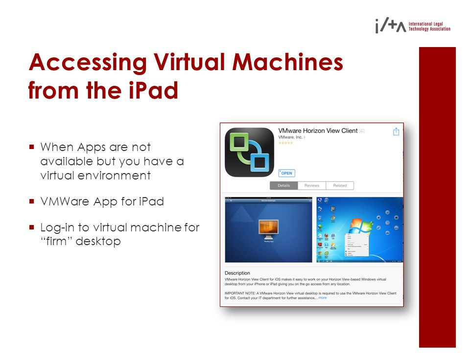 Accessing Virtual Machines from the iPad  When Apps are not available but you have a virtual environment  VMWare App for iPad  Log-in to virtual machine for firm desktop
