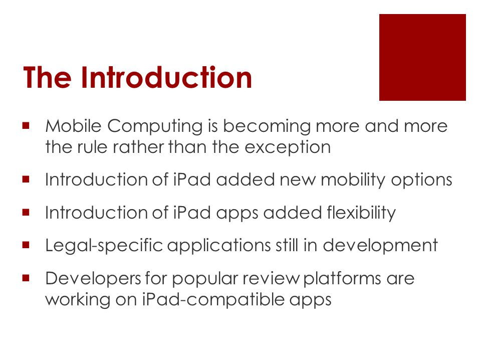 The Introduction  Mobile Computing is becoming more and more the rule rather than the exception  Introduction of iPad added new mobility options  Introduction of iPad apps added flexibility  Legal-specific applications still in development  Developers for popular review platforms are working on iPad-compatible apps