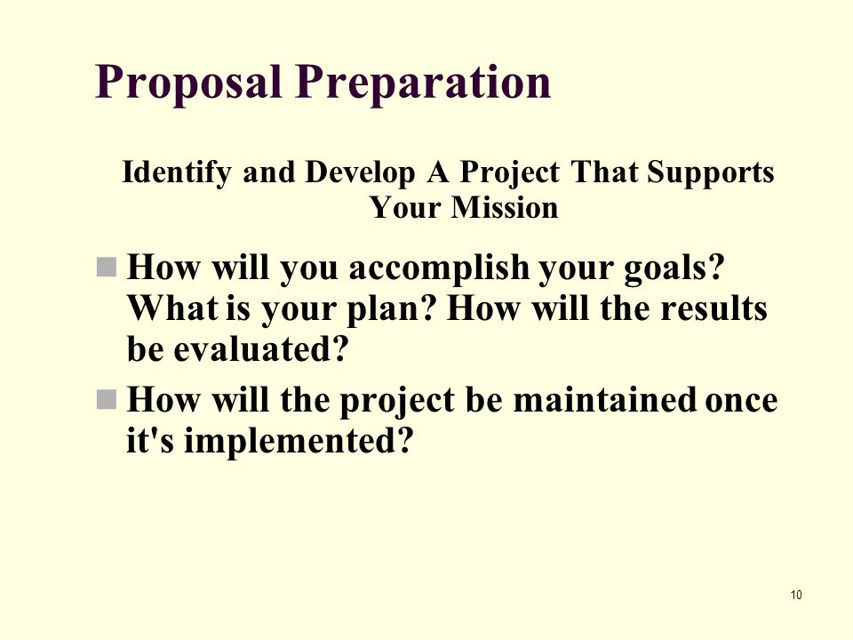 10 Proposal Preparation Identify and Develop A Project That Supports Your Mission How will you accomplish your goals? What is your plan? How will the
