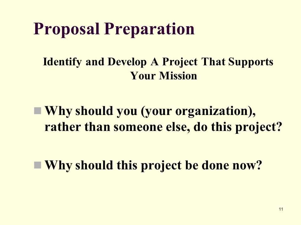 11 Proposal Preparation Identify and Develop A Project That Supports Your Mission Why should you (your organization), rather than someone else, do this project.