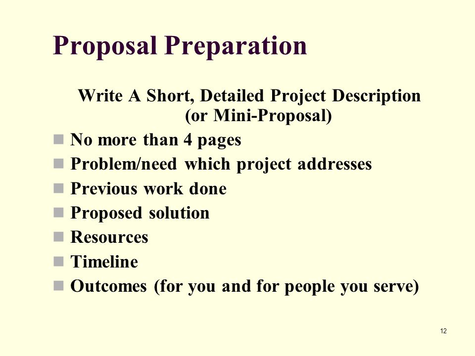 12 Proposal Preparation Write A Short, Detailed Project Description (or Mini-Proposal) No more than 4 pages Problem/need which project addresses Previ