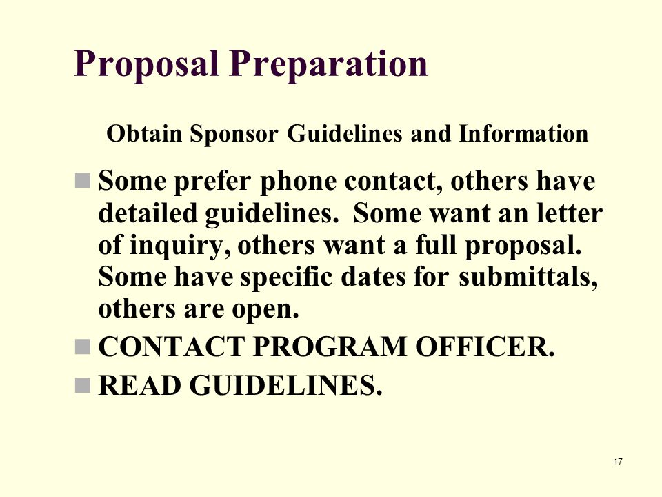 17 Proposal Preparation Obtain Sponsor Guidelines and Information Some prefer phone contact, others have detailed guidelines.