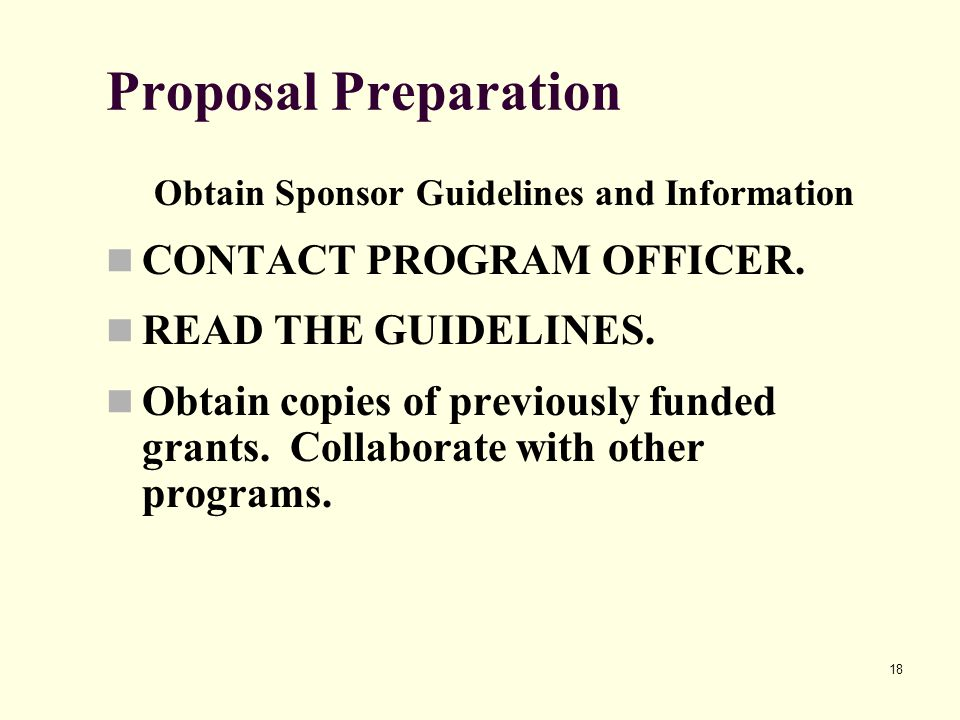 18 Proposal Preparation Obtain Sponsor Guidelines and Information CONTACT PROGRAM OFFICER. READ THE GUIDELINES. Obtain copies of previously funded gra
