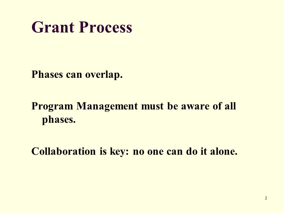 2 Grant Process Phases can overlap. Program Management must be aware of all phases. Collaboration is key: no one can do it alone.